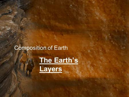 Composition of Earth The Earth's Layers.