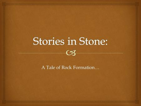 A Tale of Rock Formation….   Let's start by creating a model of an ancient lake bed, the bottom of a lake. That's where this story in stone begins.