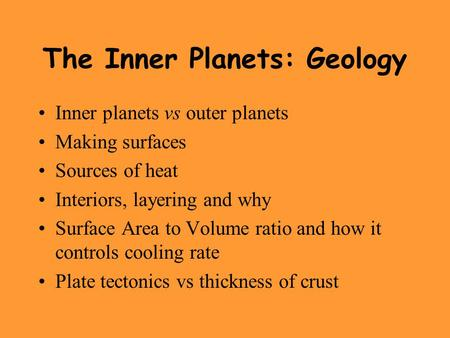 The Inner Planets: Geology Inner planets vs outer planets Making surfaces Sources of heat Interiors, layering and why Surface Area to Volume ratio and.