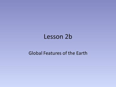 Lesson 2b Global Features of the Earth. Why is this important to this class? We understand the inner workings of the Earth better than any other planet.
