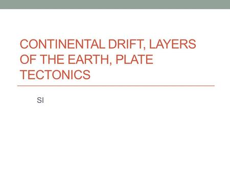 CONTINENTAL DRIFT, LAYERS OF THE EARTH, PLATE TECTONICS SI.