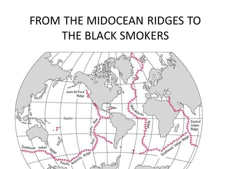 FROM THE MIDOCEAN RIDGES TO THE BLACK SMOKERS. What is it a midocean ridge? A midocean ridge it's due to the divergence between two plates (e.g. The African.