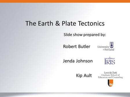 Robert Butler Jenda Johnson Kip Ault The Earth & Plate Tectonics Slide show prepared by: