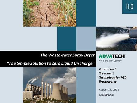 "Control and Treatment Technology for FGD Wastewater August 15, 2013 Confidential The Wastewater Spray Dryer ""The Simple Solution to Zero Liquid Discharge"""