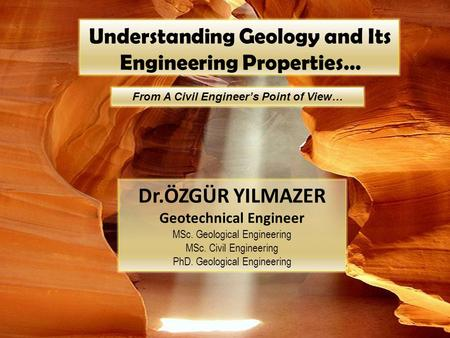 Understanding Geology and Its Engineering Properties… From A Civil Engineer's Point of View… Dr.ÖZGÜR YILMAZER Geotechnical Engineer MSc. Geological Engineering.