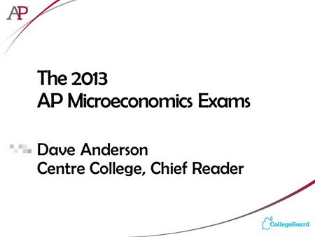 The 2013 AP Microeconomics Exams Dave Anderson Centre College, Chief Reader.