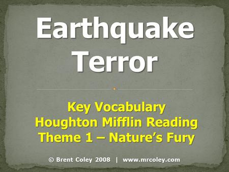 © Brent Coley 2008 | www.mrcoley.com Key Vocabulary Houghton Mifflin Reading Theme 1 – Nature's Fury.