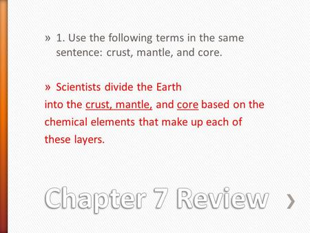 » 1. Use the following terms in the same sentence: crust, mantle, and core. » Scientists divide the Earth into the crust, mantle, and core based on the.