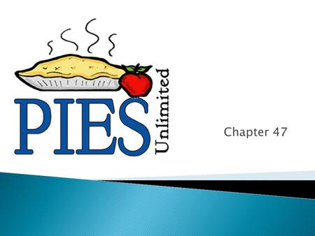 Chapter 47.  DESCRIBE TYPES OF PIES ◦ A PIE is any dish consisting of a crust with a filling.