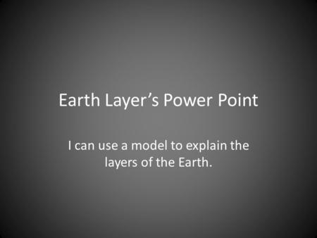 Earth Layer's Power Point I can use a model to explain the layers of the Earth.