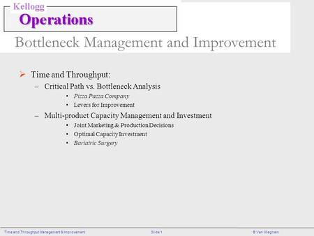 Slide 1Time and Throughput Management & Improvement© Van Mieghem Bottleneck Management and Improvement  Time and Throughput: –Critical Path vs. Bottleneck.