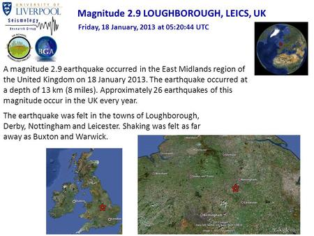 A magnitude 2.9 earthquake occurred in the East Midlands region of the United Kingdom on 18 January 2013. The earthquake occurred at a depth of 13 km (8.