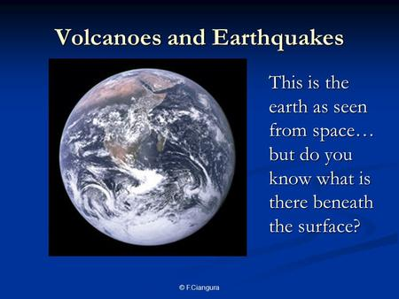 © F.Ciangura Volcanoes and Earthquakes This is the earth as seen from space… but do you know what is there beneath the surface?