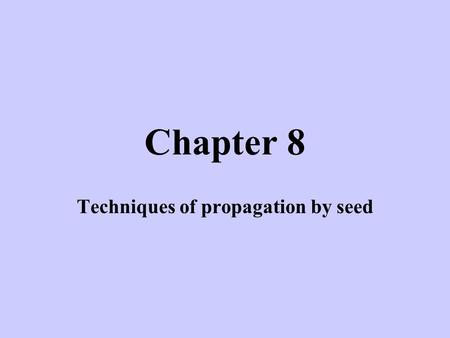 Chapter 8 Techniques of propagation by seed. Seed Propagation Systems –Field seeding - agronomic crops (cereals, legumes, forage, vegetables) Least expensive.