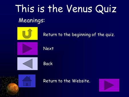 This is the Venus Quiz Return to the beginning of the quiz. Meanings: Next Back Return to the Website.