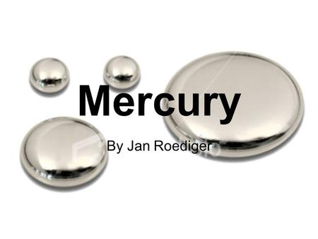 Mercury By Jan Roediger. The Naming of Mercury Named Mercury after the roman deity because it has a very high viscosity and therefore travels fast like.