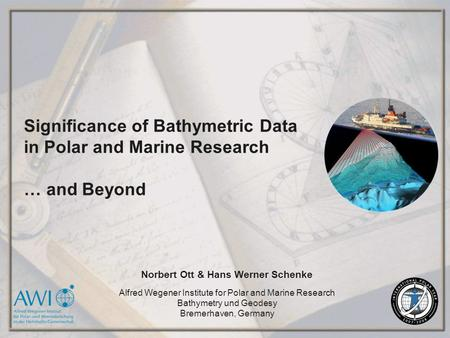 Significance of Bathymetric Data in Polar and Marine Research … and Beyond Norbert Ott & Hans Werner Schenke Alfred Wegener Institute for Polar and Marine.