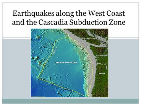 Earthquakes along the West Coast and the Cascadia Subduction Zone.