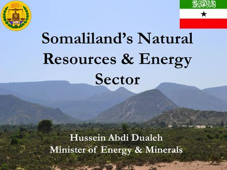 1 Somaliland's Natural Resources & Energy Sector Hussein Abdi Dualeh Minister of Energy & Minerals.