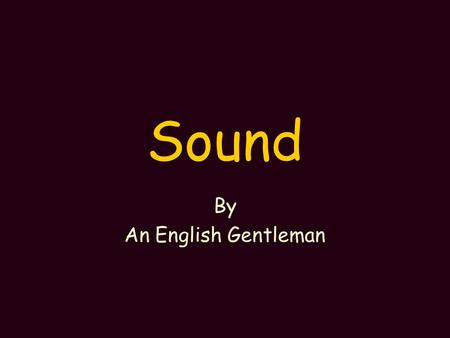Sound By An English Gentleman Sound is Energy Sound is caused by the movement of the medium it is travelling in Anything that makes sound vibrates.
