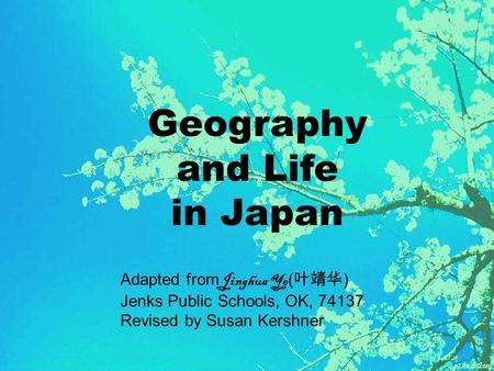 Geography and Life in Japan Adapted from Jinghua Ye ( 叶靖华 ) Jenks Public Schools, OK, 74137 Revised by Susan Kershner.