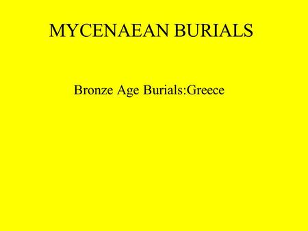 MYCENAEAN BURIALS Bronze Age Burials:Greece. MYCENAEAN BURIALS Enduring Understanding: The Mycenaeans were a religious people and had great respect for.