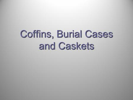 Coffins, Burial Cases and Caskets. 17 th and 18 th Century Coffined Burial in America 1750: coffined burial common among upper and middle class subdivision.