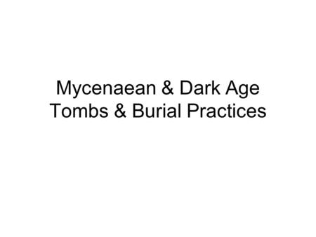 Mycenaean & Dark Age Tombs & Burial Practices. Mycenaean Tomb Types Cist Grave Grave Circle Tumulus Tholos Chamber Tomb.