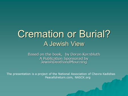 Cremation or Burial? A Jewish View Based on the book, by Doron Kornbluth A Publication Sponsored by JewishDeathandMourning The presentation is a project.