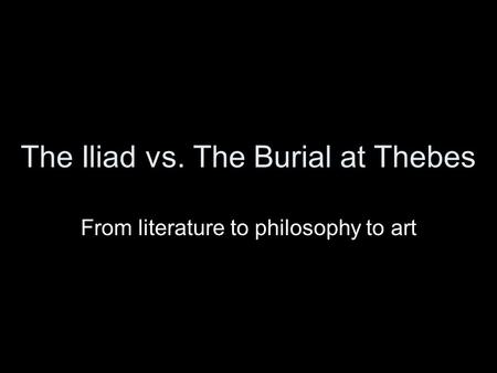 The Iliad vs. The Burial at Thebes From literature to philosophy to art.