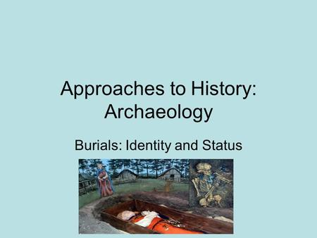 Approaches to History: Archaeology Burials: Identity and Status.