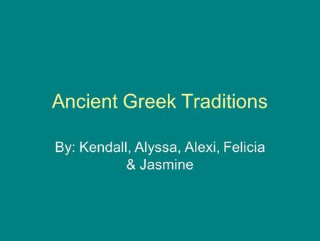 Ancient Greek Traditions By: Kendall, Alyssa, Alexi, Felicia & Jasmine.