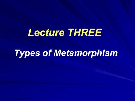 Lecture THREE Lecture THREE Types of Metamorphism.