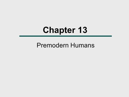 Chapter 13 Premodern Humans. The Pleistocene  The Pleistocene, often called the Ice Age, was marked by advances and retreats of massive continental glaciations.