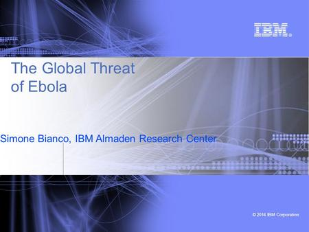 © 2014 IBM Corporation Simone Bianco, IBM Almaden Research Center © 2014 IBM Corporation The Global Threat of Ebola.