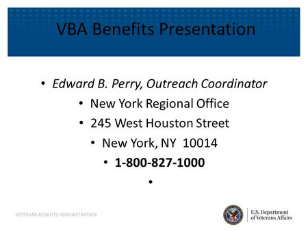 VBA Benefits Presentation Edward B. Perry, Outreach Coordinator New York Regional Office 245 West Houston Street New York, NY 10014 1-800-827-1000 VETERANS.