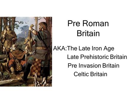 Pre Roman Britain AKA:The Late Iron Age Late Prehistoric Britain Pre Invasion Britain Celtic Britain.