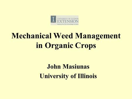 Mechanical Weed Management in Organic Crops John Masiunas University of Illinois.