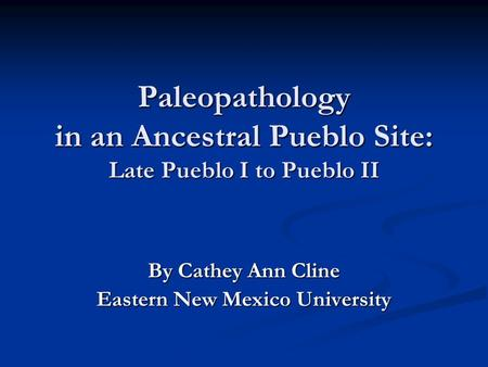 Paleopathology in an Ancestral Pueblo Site: Late Pueblo I to Pueblo II By Cathey Ann Cline Eastern New Mexico University.