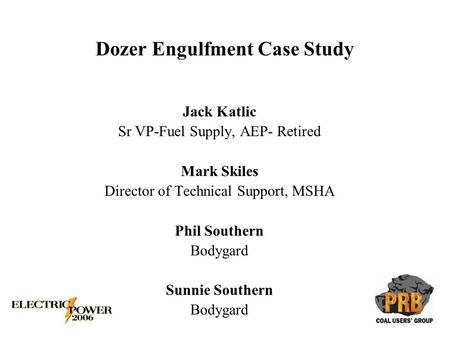 Dozer Engulfment Case Study Jack Katlic Sr VP-Fuel Supply, AEP- Retired Mark Skiles Director of Technical Support, MSHA Phil Southern Bodygard Sunnie Southern.