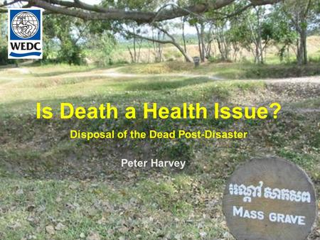 Is Death a Health Issue? Disposal of the Dead Post-Disaster Peter Harvey.
