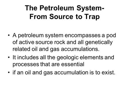 The Petroleum System- From Source to Trap A petroleum system encompasses a pod of active source rock and all genetically related oil and gas accumulations.