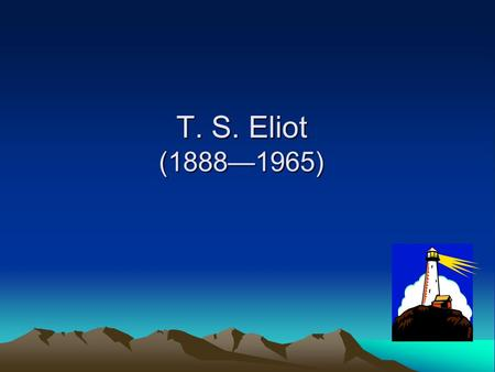 T. S. Eliot (1888—1965) His aesthetic views: 1. A poem should be an organic thing in itself, a made object. Once it is finished, the poet will no longer.
