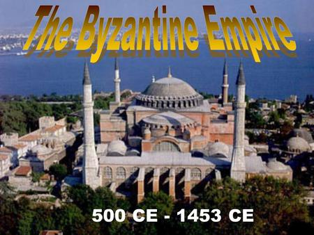 The Byzantine Empire 500 CE - 1453 CE.