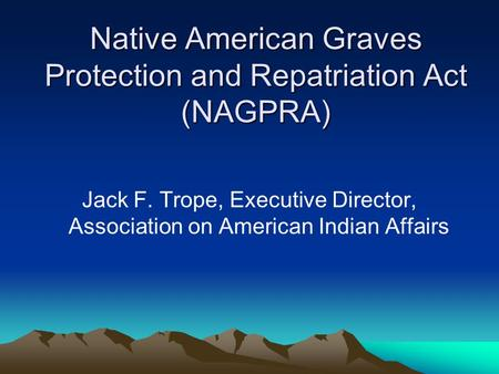 Native American Graves Protection and Repatriation Act (NAGPRA) Jack F. Trope, Executive Director, Association on American Indian Affairs.