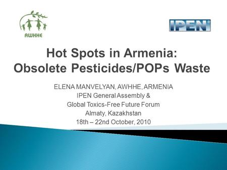 ELENA MANVELYAN, AWHHE, ARMENIA IPEN General Assembly & Global Toxics-Free Future Forum Almaty, Kazakhstan 18th – 22nd October, 2010.