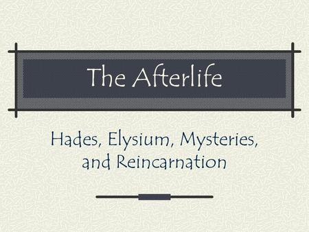 The Afterlife Hades, Elysium, Mysteries, and Reincarnation.