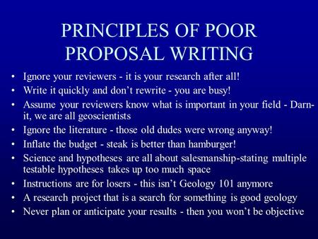 PRINCIPLES OF POOR PROPOSAL WRITING Ignore your reviewers - it is your research after all! Write it quickly and don't rewrite - you are busy! Assume your.