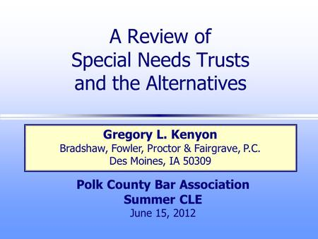 A Review of Special Needs Trusts and the Alternatives Polk County Bar Association Summer CLE June 15, 2012 Gregory L. Kenyon Bradshaw, Fowler, Proctor.