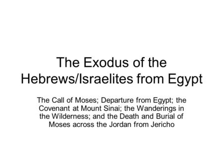 The Exodus of the Hebrews/Israelites from Egypt The Call of Moses; Departure from Egypt; the Covenant at Mount Sinai; the Wanderings in the Wilderness;